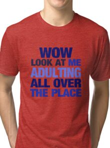 WOW look at me adulting all over the place Tri-blend T-Shirt