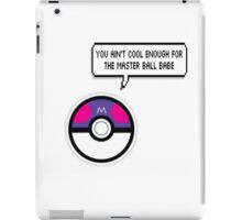 You ain't cool enough for the masterball iPad Case/Skin