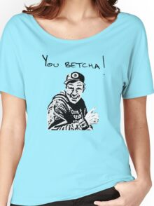 You Betcha!!!!!! Women's Relaxed Fit T-Shirt