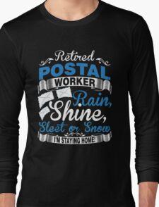 Retired Postal Worker. Rain, Shine Sleet Or Snow. I'm Staying Home Long Sleeve T-Shirt