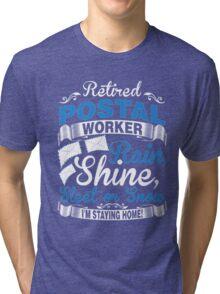 Retired Postal Worker. Rain, Shine Sleet Or Snow. I'm Staying Home Tri-blend T-Shirt