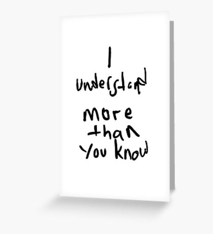 I Understand More Then You Know Greeting Card
