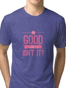 It's good to see me, isn't it? Tri-blend T-Shirt