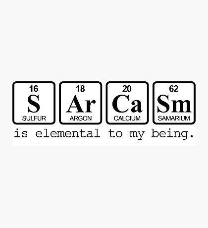 Sarcasm: is elemental to my being Photographic Print