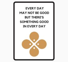 EVERY DAY MAY NOT BE GOOD BUT THERE'S SOMETHING GOOD IN EVERY DAY  Kids Tee