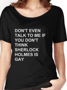 don't even talk to me if you don't think Sherlock Holmes is gay- alternate Women's Relaxed Fit T-Shirt