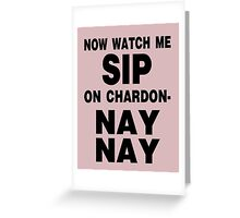 Now Watch Me SIP on Chardon- NAY NAY Greeting Card