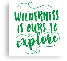 Wilderness is ours to explore Canvas Print