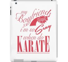 my boyfriend says im so sexy when do karate iPad Case/Skin