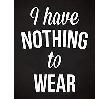 Nothing To Wear Funny Quote Photographic Print