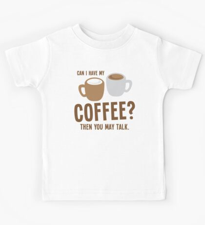 Can i have my coffee the you may talk Kids Tee