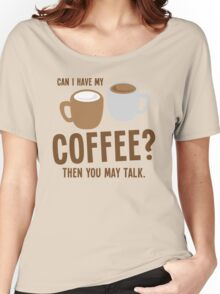 Can i have my coffee the you may talk Women's Relaxed Fit T-Shirt
