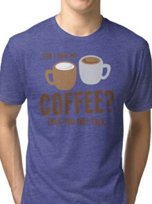 Can i have my coffee the you may talk Tri-blend T-Shirt