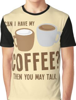 Can i have my coffee the you may talk Graphic T-Shirt