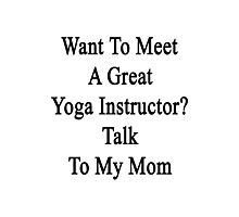 Want To Meet A Great Yoga Instructor? Talk To My Mom  Photographic Print