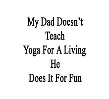 My Dad Doesn't Teach Yoga For A Living He Does It For Fun  Photographic Print
