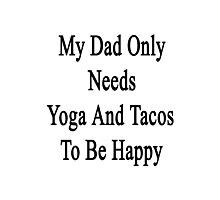 My Dad Only Needs Yoga And Tacos To Be Happy  Photographic Print