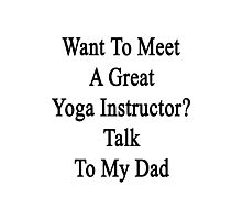 Want To Meet A Great Yoga Instructor? Talk To My Dad  Photographic Print