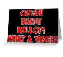 CRASH! BANG! WALLOP! WHAT A VIDEO! Greeting Card