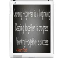 Coming together is a begining,keeping together is progress,working together is success:-Henry Ford iPad Case/Skin
