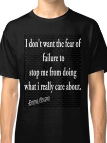 I don't want the fear of failur to stop me from doing what i really care about:- Emma Watson Classic T-Shirt