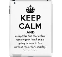 Keep Calm And Accept The Fact That Either You Or Your Loved One Is Going To Have To Live Without The Other Someday! iPad Case/Skin