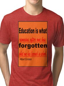 Education is what Remains after one has Forgotten What one has learned in school. -Albert Einstein Tri-blend T-Shirt