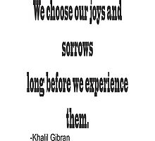 """""""We chose our joys and sorrows long before we experience them. """"-Khalil Gibran Photographic Print"""