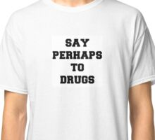 SAY PERHAPS TO DRUGS Classic T-Shirt