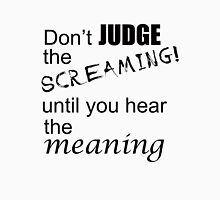 Don't judge the screaming until you hear the meaning  Unisex T-Shirt