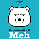 The International Day Of Meh by Panda And Polar Bear