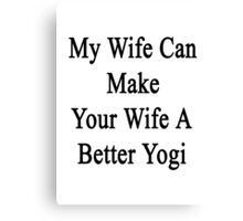 My Wife Can Make Your Wife A Better Yogi  Canvas Print