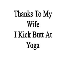 Thanks To My Wife I Kick Butt At Yoga  Photographic Print