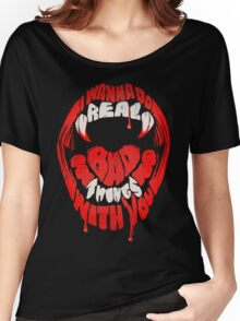 I wanna do real bad things with you Women's Relaxed Fit T-Shirt