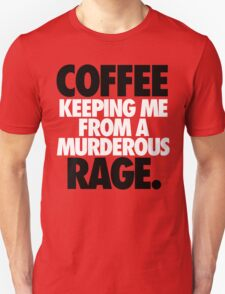 COFFEE KEEPING ME FROM A MURDEROUS RAGE. T-Shirt