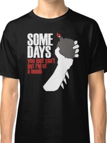 Some Days You Just Can't Get Rid Of A Bomb Classic T-Shirt
