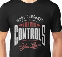 What consumes your mind controls you life. Unisex T-Shirt
