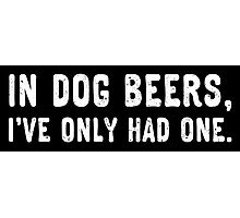 In dog beers, I've only had one. (White) Photographic Print