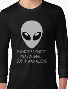 I'm Not Saying It Was Aliens... But It Was Aliens Long Sleeve T-Shirt