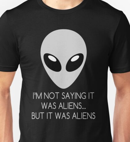 I'm Not Saying It Was Aliens... But It Was Aliens Unisex T-Shirt