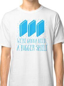 We're gonna need a bigger shelf Classic T-Shirt