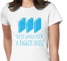 We're gonna need a bigger shelf Womens Fitted T-Shirt