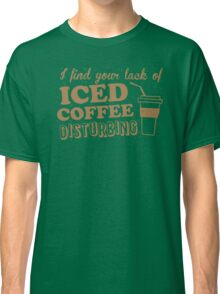 I find your lack of ICED COFFEE disturbing Classic T-Shirt