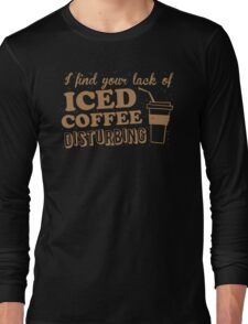 I find your lack of ICED COFFEE disturbing Long Sleeve T-Shirt