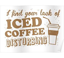 I find your lack of ICED COFFEE disturbing Poster