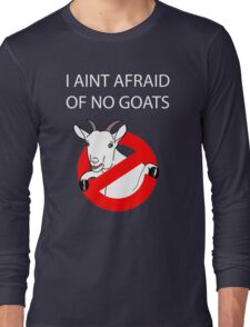 I Aint Afraid of no Goats! Long Sleeve T-Shirt