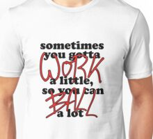 Sometimes you gotta work a little, so you can ball a lot Unisex T-Shirt