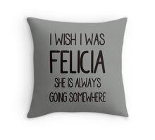 I Wish I Was Felicia Throw Pillow