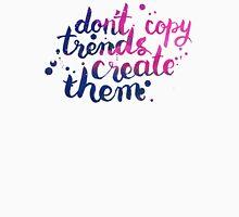 Don't copy trend. Create them Unisex T-Shirt