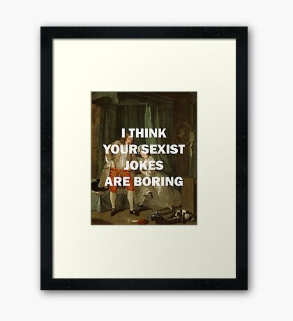 I THINK YOUR SEXIST JOKES ARE BORING Framed Print